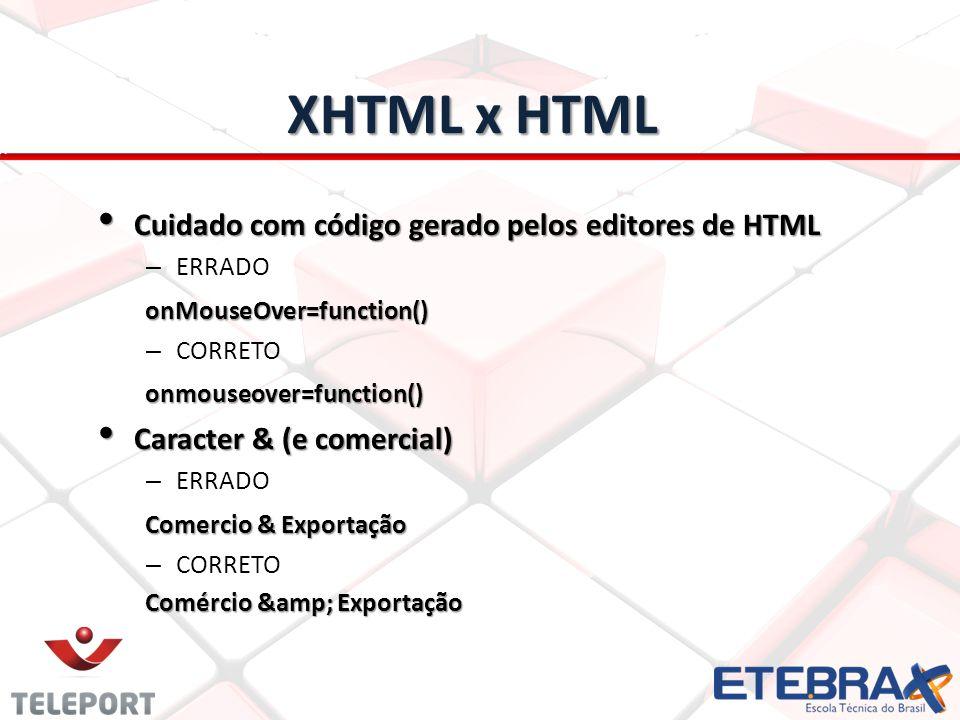 XHTML x HTML Cuidado com código gerado pelos editores de HTML Cuidado com código gerado pelos editores de HTML – ERRADOonMouseOver=function() – CORRET