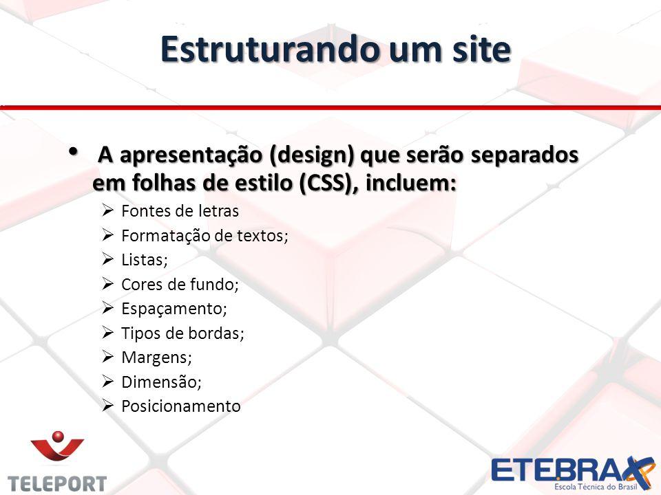 Estruturando um site A apresentação (design) que serão separados em folhas de estilo (CSS), incluem: A apresentação (design) que serão separados em fo