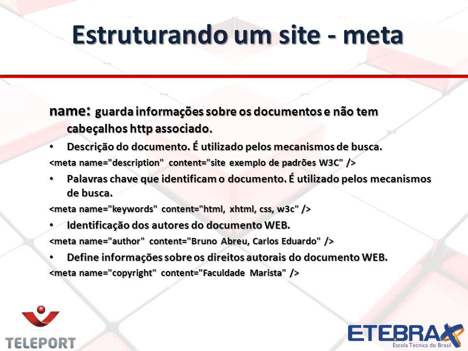 Estruturando um site - meta name : guarda informações sobre os documentos e não tem cabeçalhos http associado. Descrição do documento. É utilizado pel