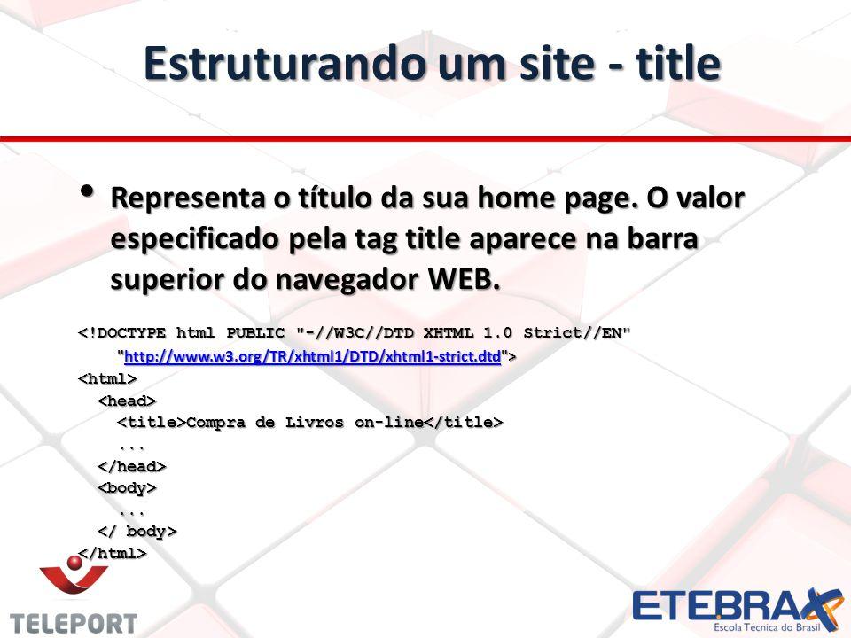 Estruturando um site - title Representa o título da sua home page. O valor especificado pela tag title aparece na barra superior do navegador WEB. Rep