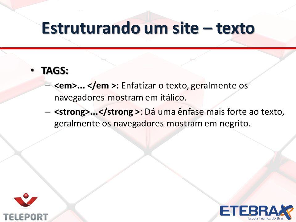 Estruturando um site – texto TAGS: TAGS: –... : Enfatizar o texto, geralmente os navegadores mostram em itálico. –... : Dá uma ênfase mais forte ao te