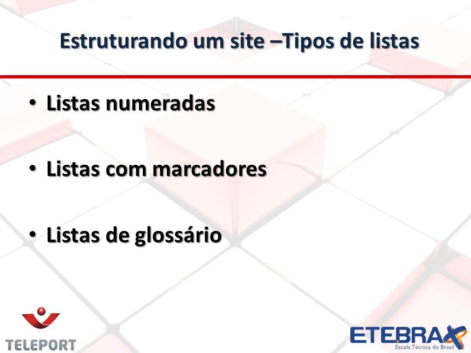 Estruturando um site –Tipos de listas Listas numeradas Listas numeradas Listas com marcadores Listas com marcadores Listas de glossário Listas de glos