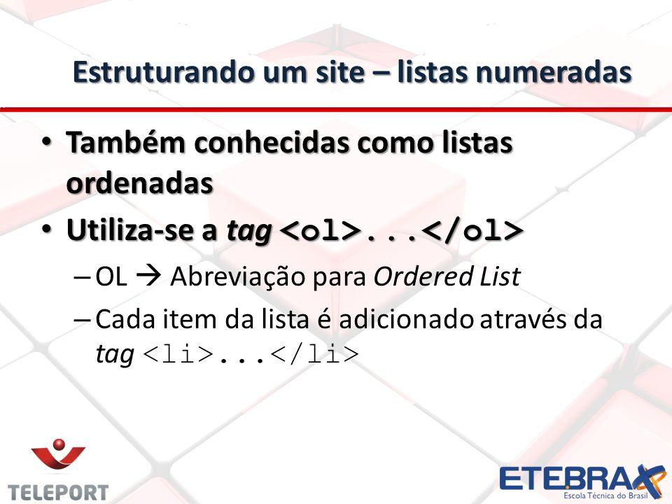 Estruturando um site – listas numeradas Também conhecidas como listas ordenadas Também conhecidas como listas ordenadas Utiliza-se a tag... Utiliza-se