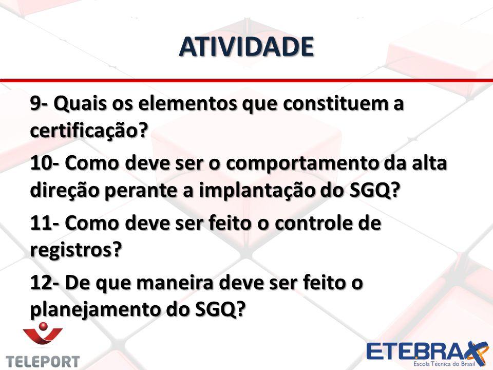 ATIVIDADE 9- Quais os elementos que constituem a certificação? 10- Como deve ser o comportamento da alta direção perante a implantação do SGQ? 11- Com
