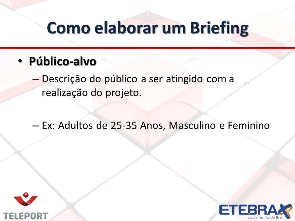 Como elaborar um Briefing Público-alvo Público-alvo – Descrição do público a ser atingido com a realização do projeto. – Ex: Adultos de 25-35 Anos, Ma