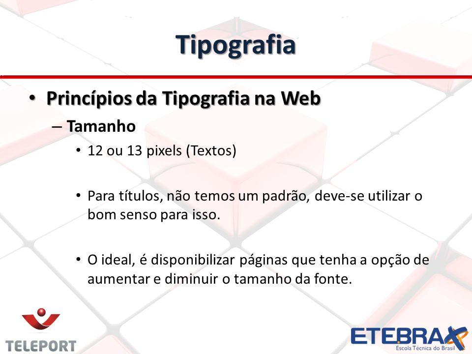 Tipografia Princípios da Tipografia na Web Princípios da Tipografia na Web – Tamanho 12 ou 13 pixels (Textos) Para títulos, não temos um padrão, deve-