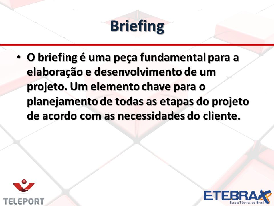 Briefing O briefing é uma peça fundamental para a elaboração e desenvolvimento de um projeto. Um elemento chave para o planejamento de todas as etapas