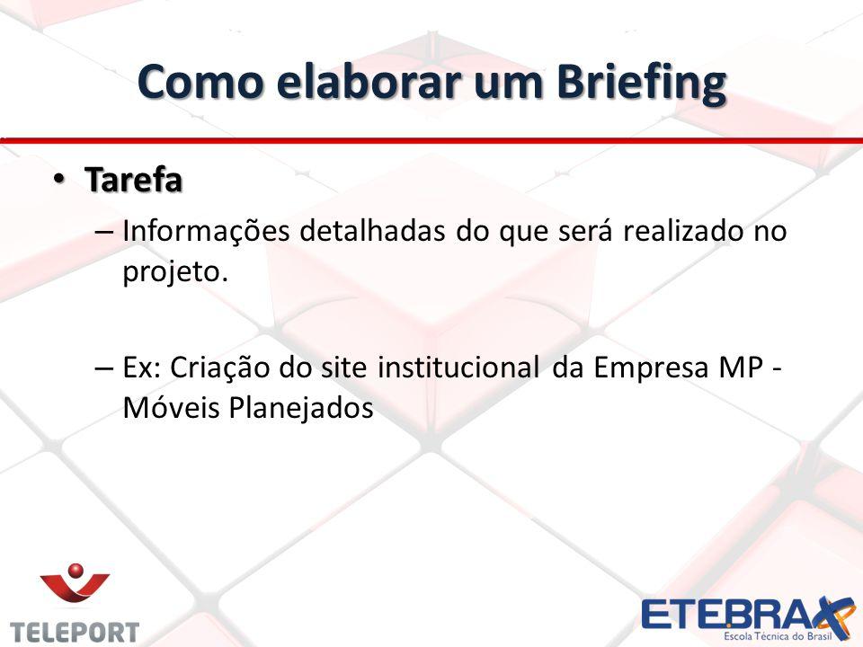 Como elaborar um Briefing Tarefa Tarefa – Informações detalhadas do que será realizado no projeto. – Ex: Criação do site institucional da Empresa MP -