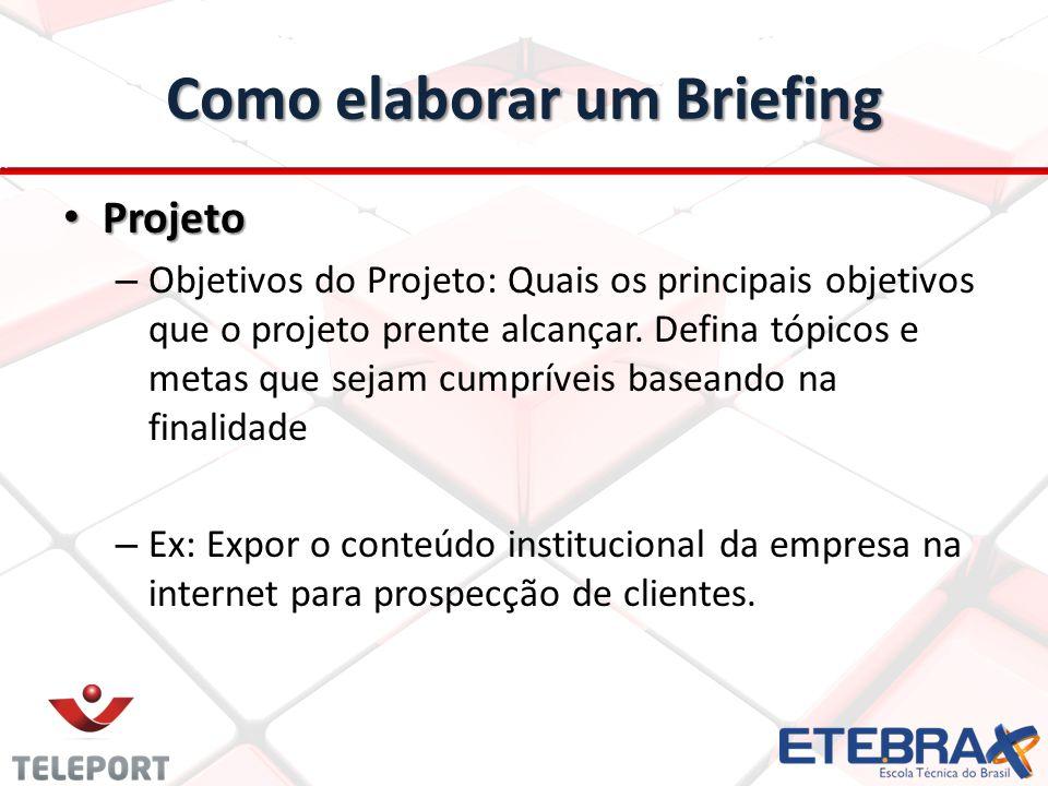 Como elaborar um Briefing Projeto Projeto – Objetivos do Projeto: Quais os principais objetivos que o projeto prente alcançar. Defina tópicos e metas