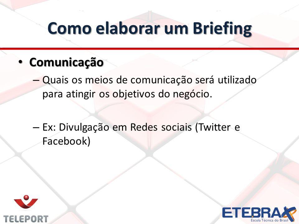 Como elaborar um Briefing Comunicação Comunicação – Quais os meios de comunicação será utilizado para atingir os objetivos do negócio. – Ex: Divulgaçã