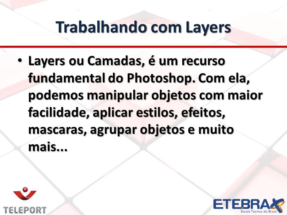 Trabalhando com Layers Layers ou Camadas, é um recurso fundamental do Photoshop. Com ela, podemos manipular objetos com maior facilidade, aplicar esti