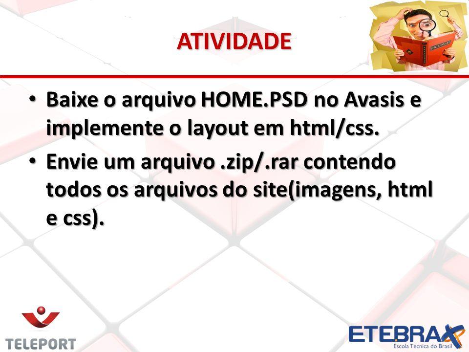 ATIVIDADE Baixe o arquivo HOME.PSD no Avasis e implemente o layout em html/css. Baixe o arquivo HOME.PSD no Avasis e implemente o layout em html/css.