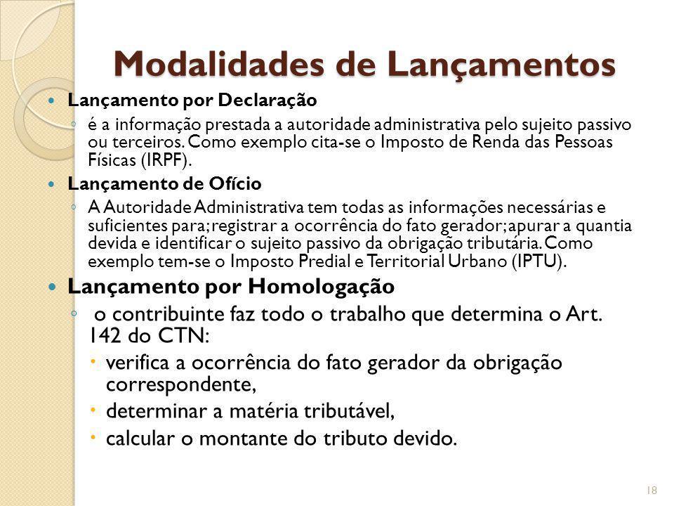 Modalidades de Lançamentos Lançamento por Declaração é a informação prestada a autoridade administrativa pelo sujeito passivo ou terceiros. Como exemp