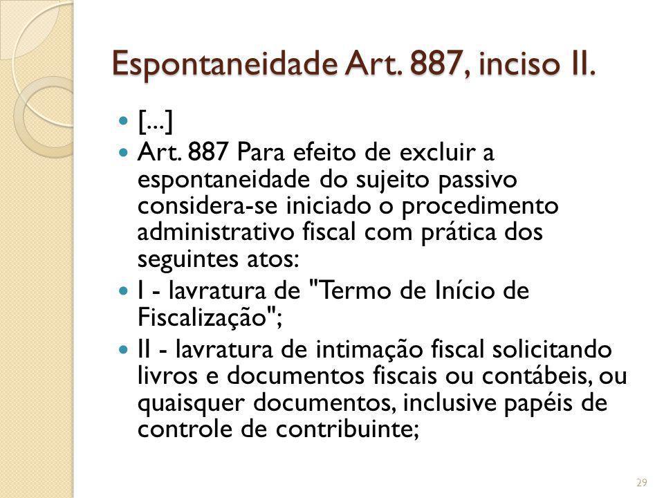 Espontaneidade Art. 887, inciso II. [...] Art. 887 Para efeito de excluir a espontaneidade do sujeito passivo considera-se iniciado o procedimento adm