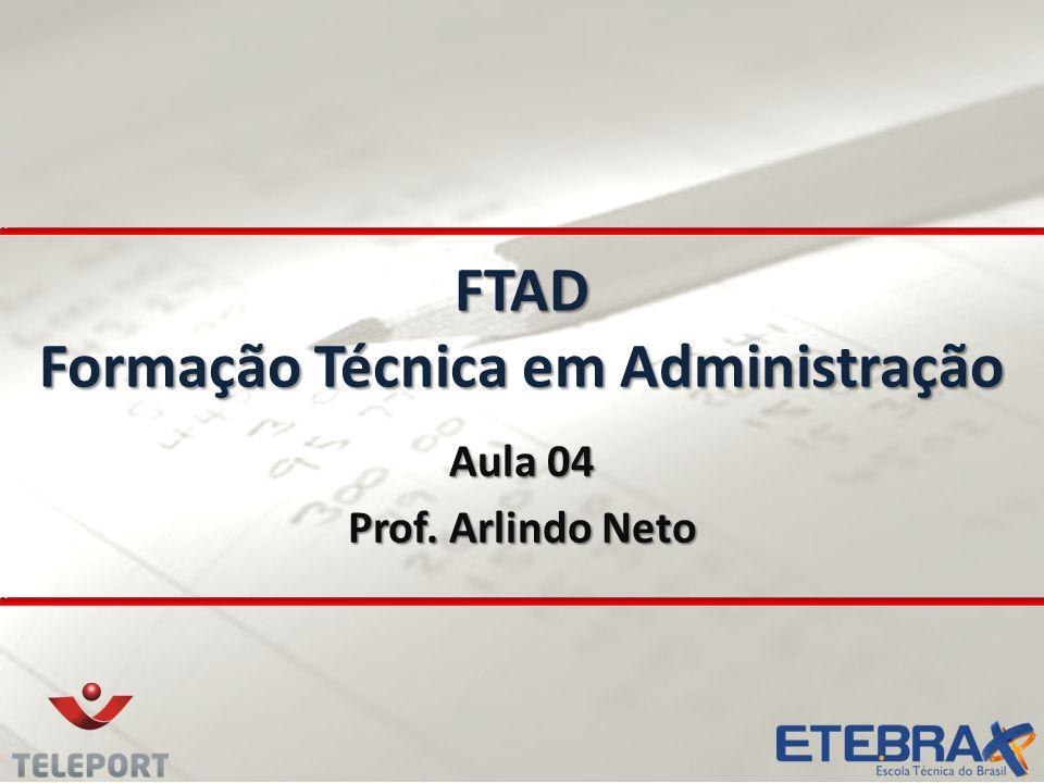 Aula 04 Prof. Arlindo Neto FTAD Formação Técnica em Administração