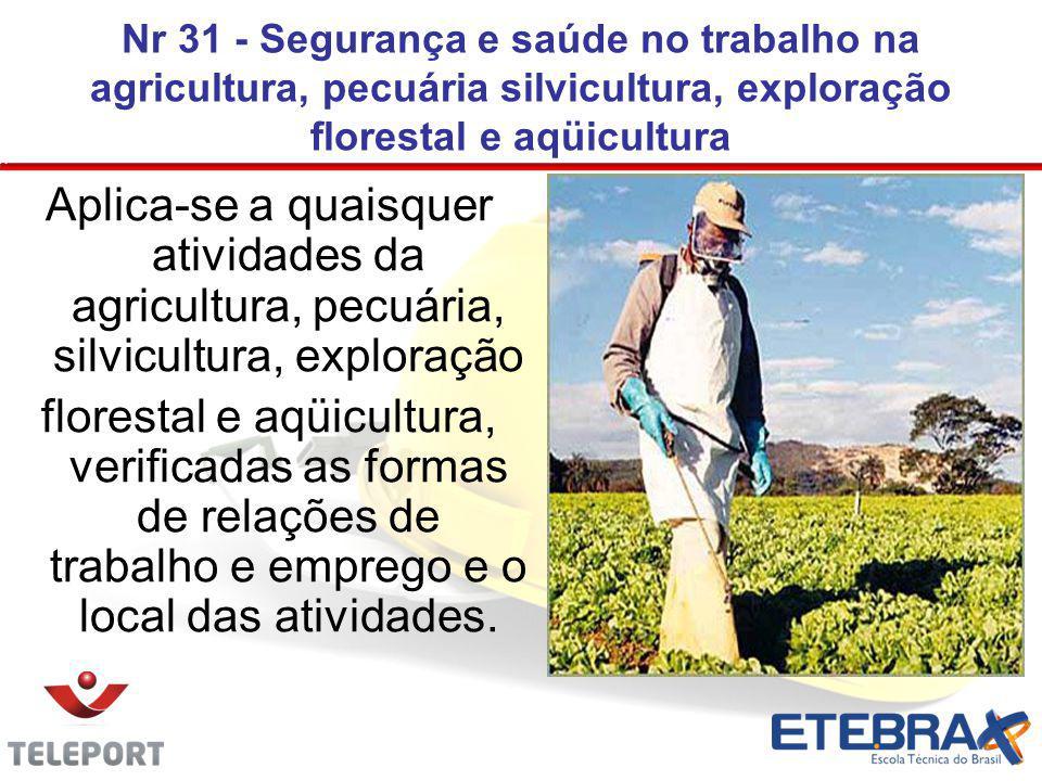 Nr 31 - Segurança e saúde no trabalho na agricultura, pecuária silvicultura, exploração florestal e aqüicultura Aplica-se a quaisquer atividades da ag