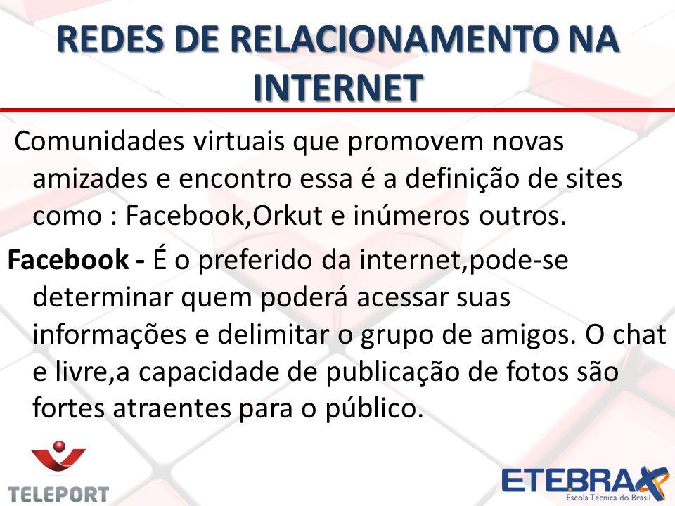 REDES DE RELACIONAMENTO NA INTERNET Comunidades virtuais que promovem novas amizades e encontro essa é a definição de sites como : Facebook,Orkut e inúmeros outros.
