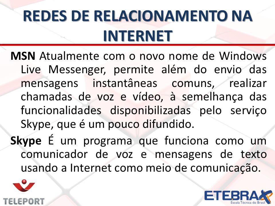 REDES DE RELACIONAMENTO NA INTERNET MSN Atualmente com o novo nome de Windows Live Messenger, permite além do envio das mensagens instantâneas comuns, realizar chamadas de voz e vídeo, à semelhança das funcionalidades disponibilizadas pelo serviço Skype, que é um pouco difundido.