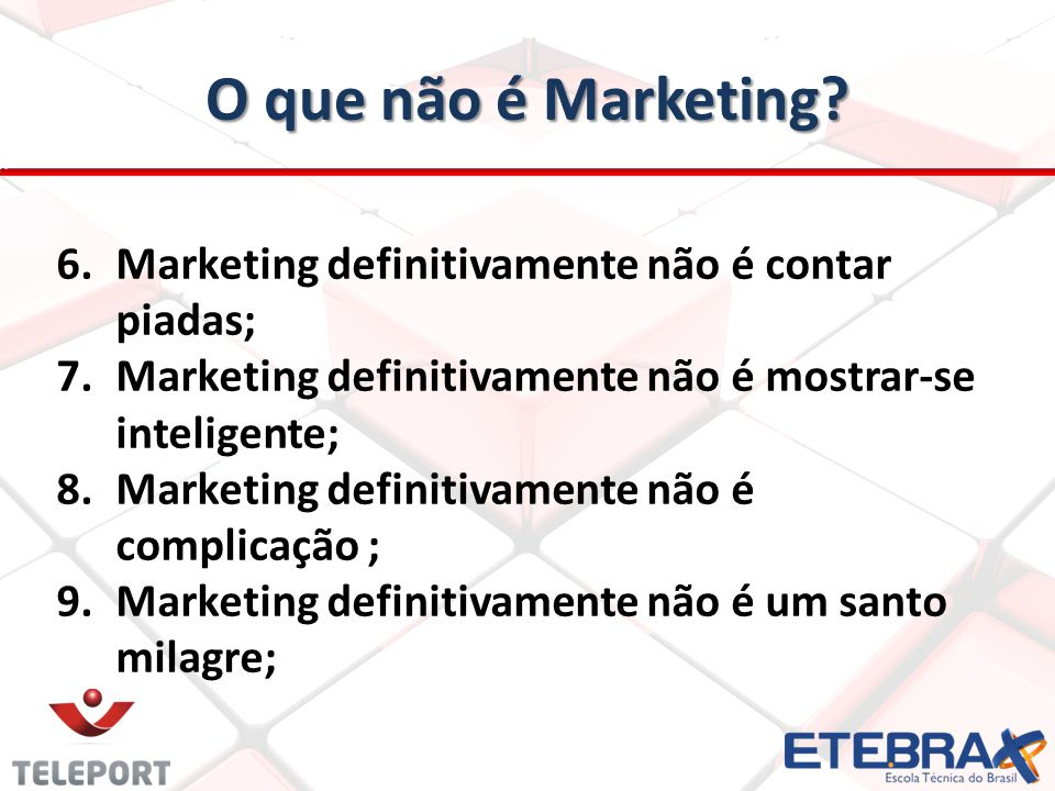 O que não é Marketing? 6.Marketing definitivamente não é contar piadas; 7.Marketing definitivamente não é mostrar-se inteligente; 8.Marketing definiti