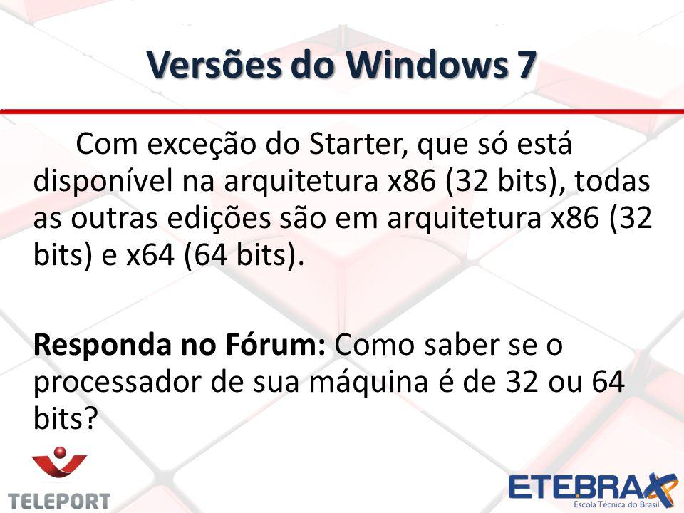 Versões do Windows 7 Com exceção do Starter, que só está disponível na arquitetura x86 (32 bits), todas as outras edições são em arquitetura x86 (32 b