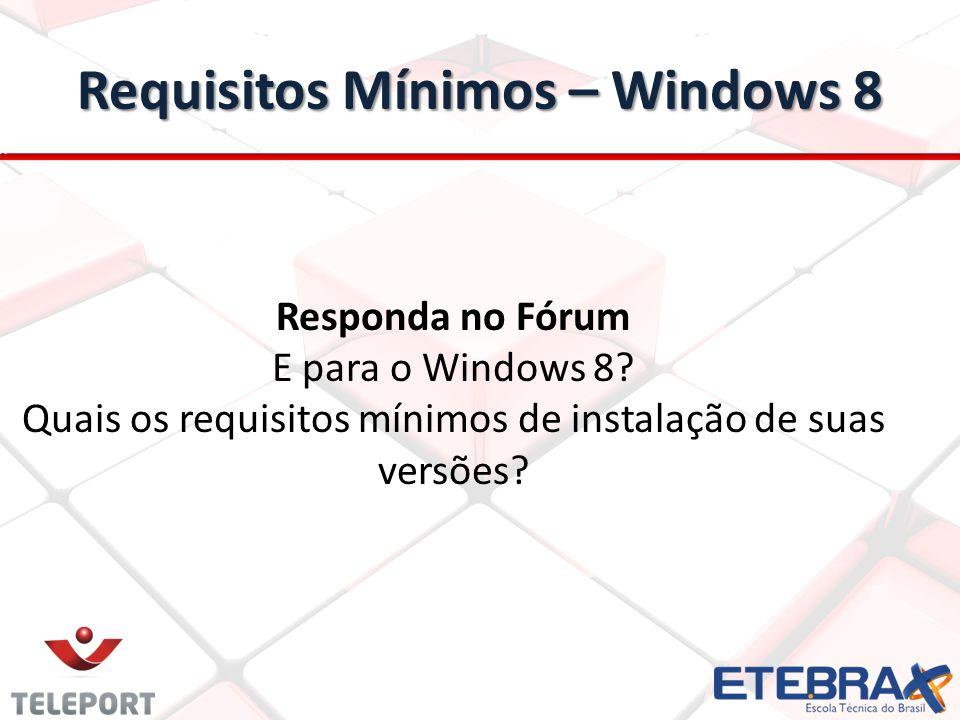 Requisitos Mínimos – Windows 8 Responda no Fórum E para o Windows 8? Quais os requisitos mínimos de instalação de suas versões?
