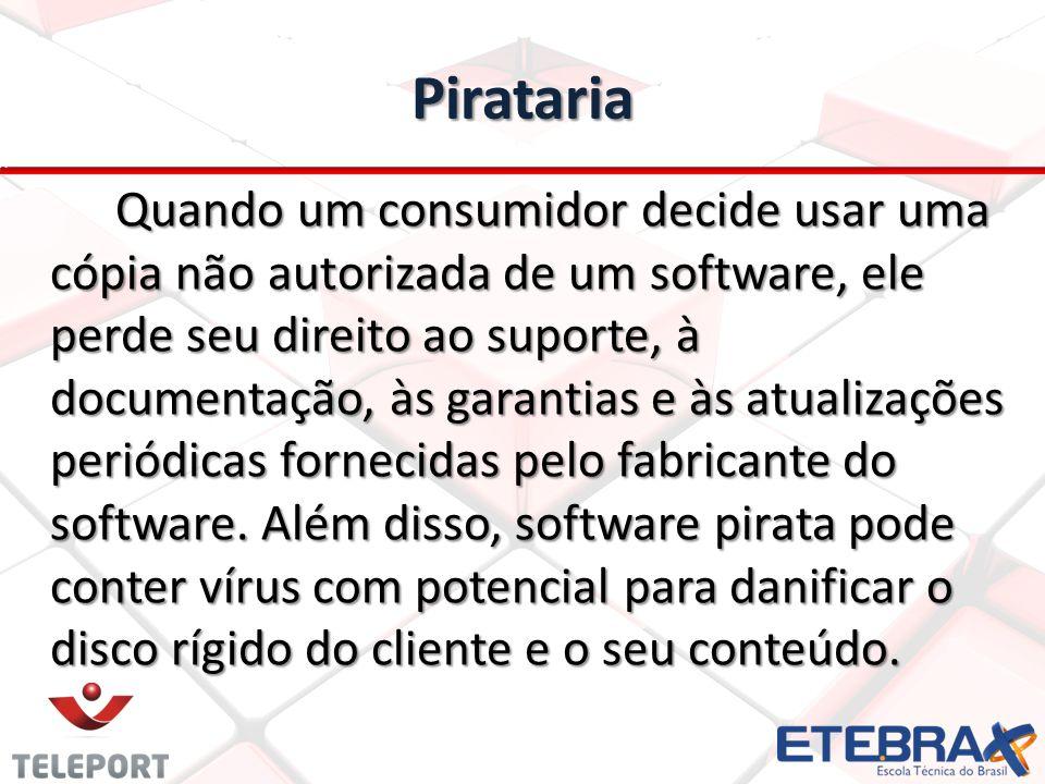 Pirataria Quando um consumidor decide usar uma cópia não autorizada de um software, ele perde seu direito ao suporte, à documentação, às garantias e à
