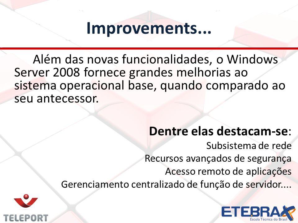 Improvements... Além das novas funcionalidades, o Windows Server 2008 fornece grandes melhorias ao sistema operacional base, quando comparado ao seu a