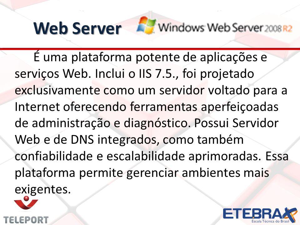 Web Server É uma plataforma potente de aplicações e serviços Web. Inclui o IIS 7.5., foi projetado exclusivamente como um servidor voltado para a Inte