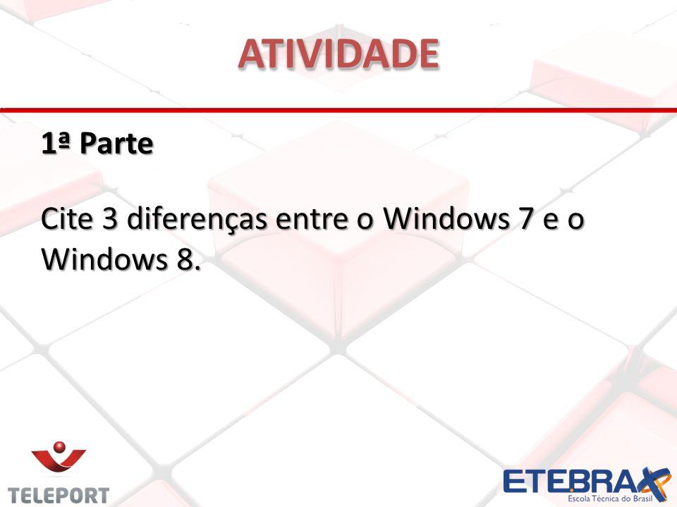 1ª Parte Cite 3 diferenças entre o Windows 7 e o Windows 8. ATIVIDADEATIVIDADE