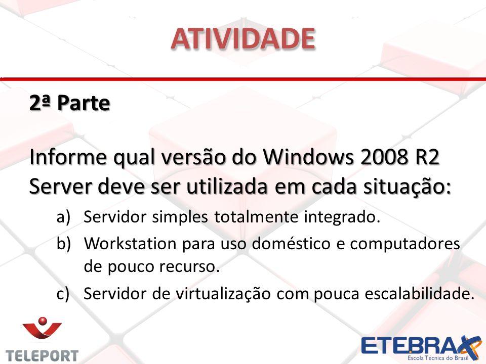 2ª Parte Informe qual versão do Windows 2008 R2 Server deve ser utilizada em cada situação: a)Servidor simples totalmente integrado. b)Workstation par