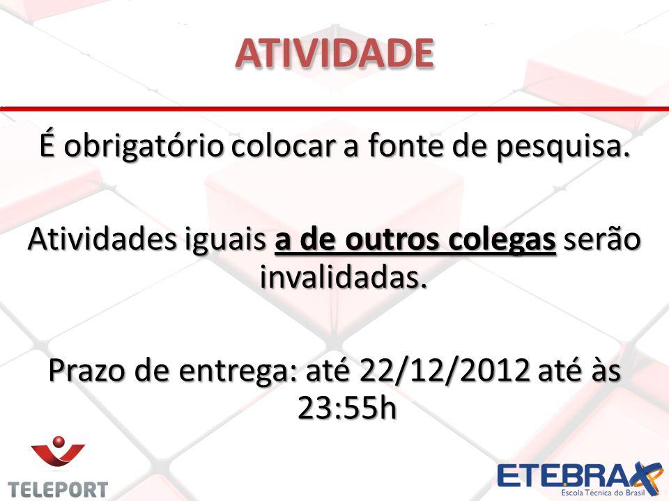 É obrigatório colocar a fonte de pesquisa. Atividades iguais a de outros colegas serão invalidadas. Prazo de entrega: até 22/12/2012 até às 23:55h ATI