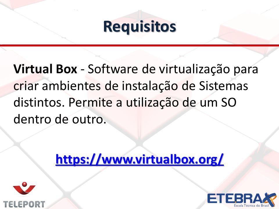 Requisitos Virtual Box - Software de virtualização para criar ambientes de instalação de Sistemas distintos. Permite a utilização de um SO dentro de o