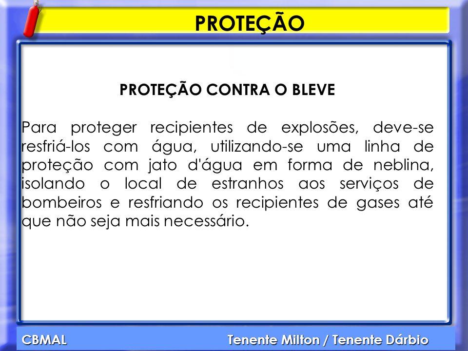 CBMAL Tenente Milton / Tenente Dárbio PROTEÇÃO PROTEÇÃO CONTRA O BLEVE Para proteger recipientes de explosões, deve-se resfriá-los com água, utilizand