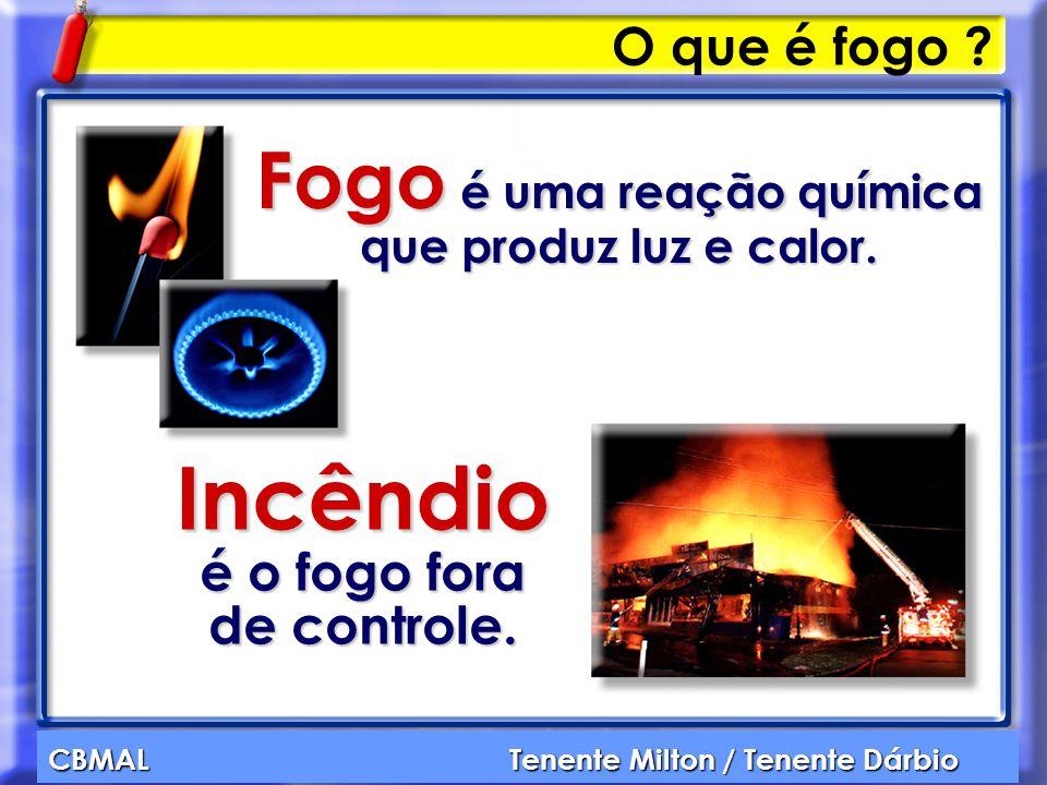 CBMAL Tenente Milton / Tenente Dárbio O que é fogo ? Fogo é uma reação química que produz luz e calor. Incêndio é o fogo fora de controle.