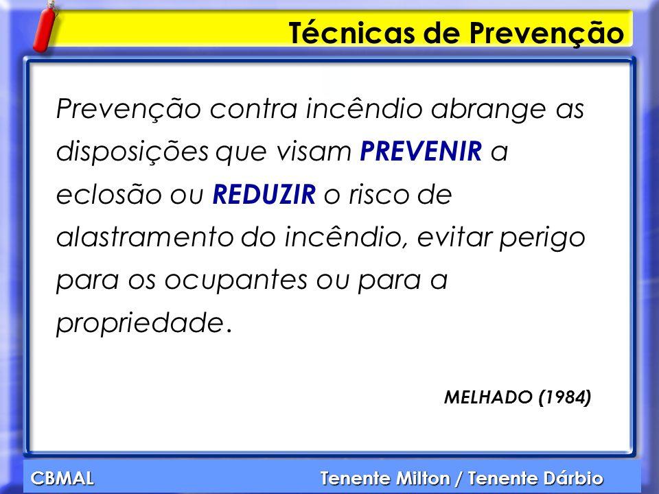 CBMAL Tenente Milton / Tenente Dárbio Técnicas de Prevenção Prevenção contra incêndio abrange as disposições que visam PREVENIR a eclosão ou REDUZIR o