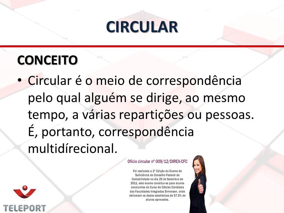 CIRCULAR CONCEITO Circular é o meio de correspondência pelo qual alguém se dirige, ao mesmo tempo, a várias repartições ou pessoas. É, portanto, corre