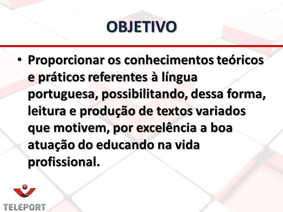 OBJETIVO Proporcionar os conhecimentos teóricos e práticos referentes à língua portuguesa, possibilitando, dessa forma, leitura e produção de textos v