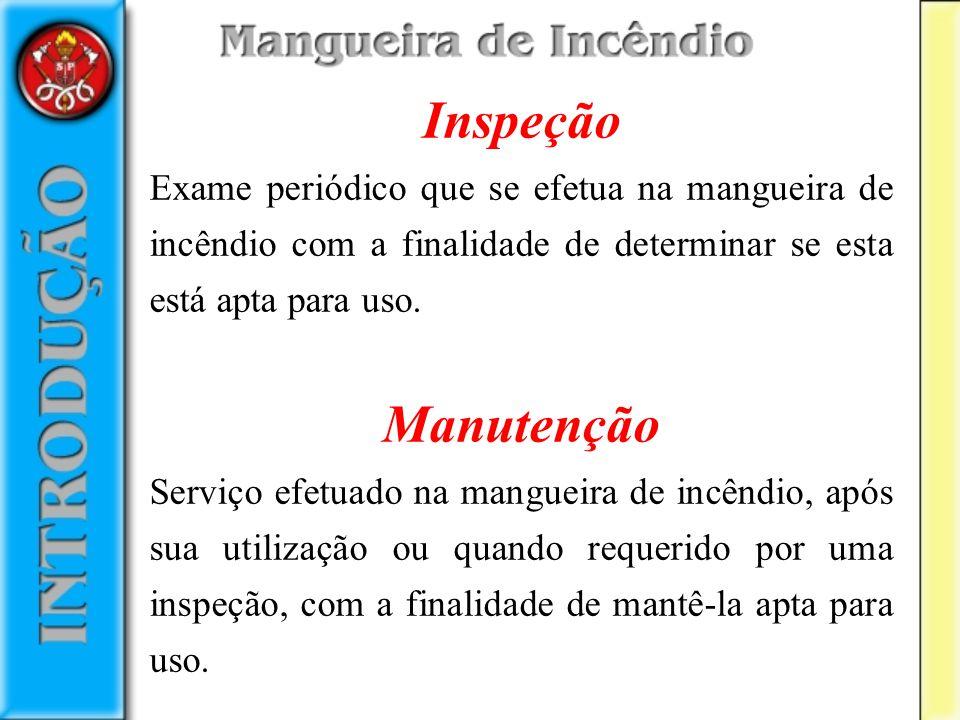 Inspeção Exame periódico que se efetua na mangueira de incêndio com a finalidade de determinar se esta está apta para uso. Manutenção Serviço efetuado