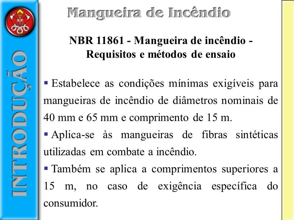 NBR 11861 - Mangueira de incêndio - Requisitos e métodos de ensaio Estabelece as condições mínimas exigíveis para mangueiras de incêndio de diâmetros