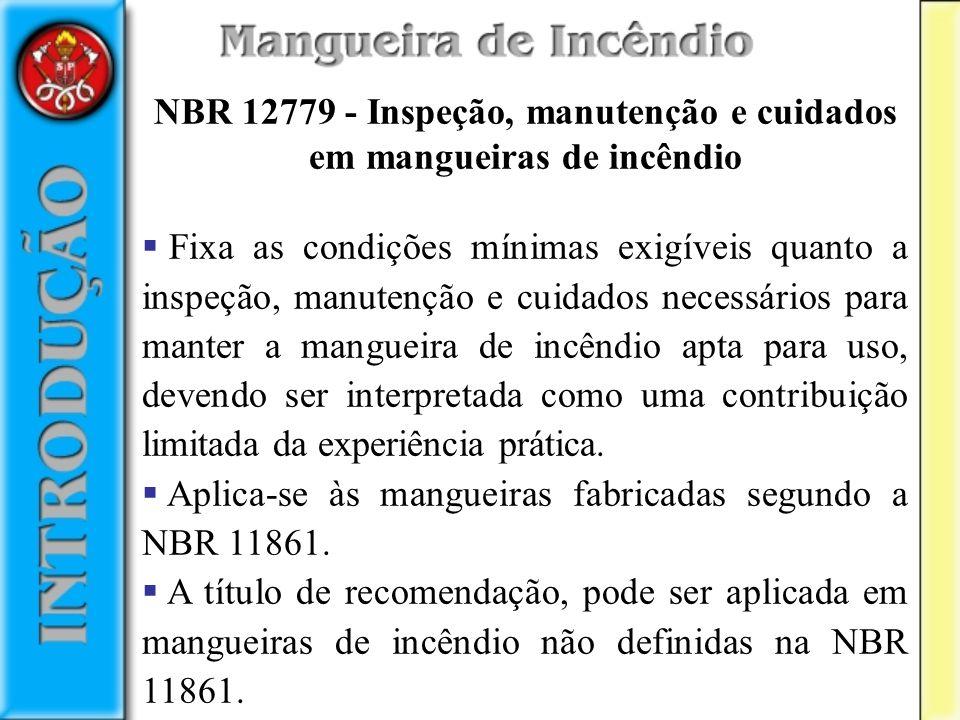 NBR 12779 - Inspeção, manutenção e cuidados em mangueiras de incêndio Fixa as condições mínimas exigíveis quanto a inspeção, manutenção e cuidados nec