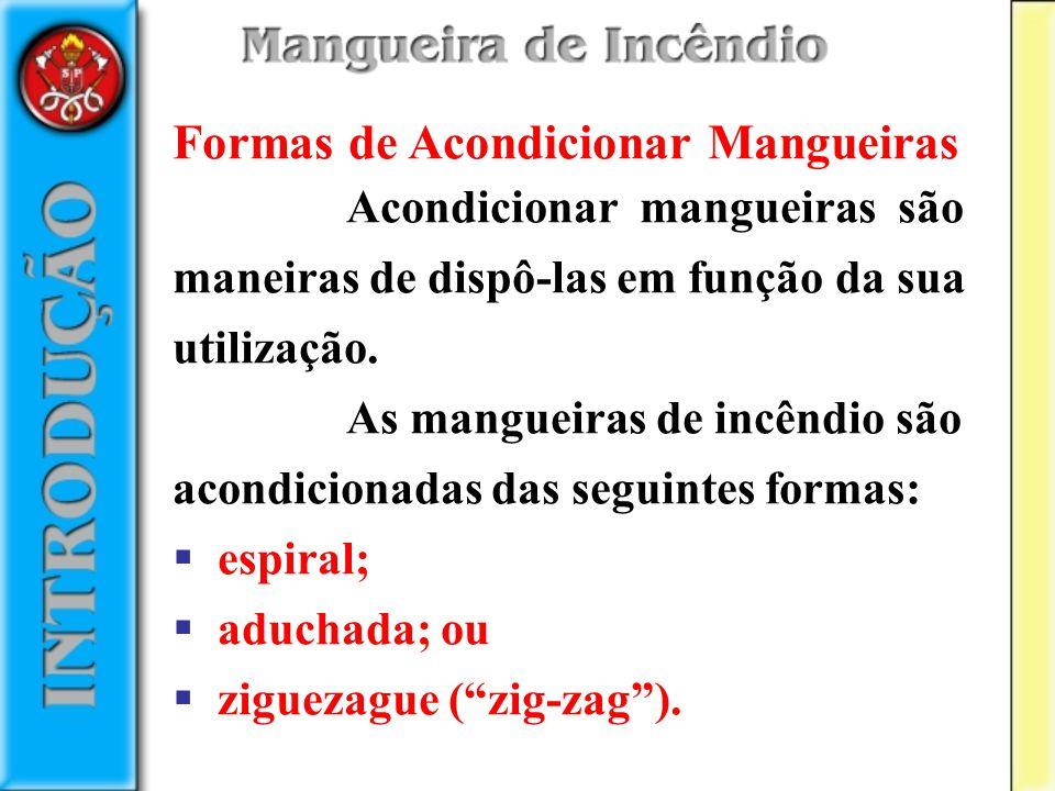 Formas de Acondicionar Mangueiras Acondicionar mangueiras são maneiras de dispô-las em função da sua utilização. As mangueiras de incêndio são acondic