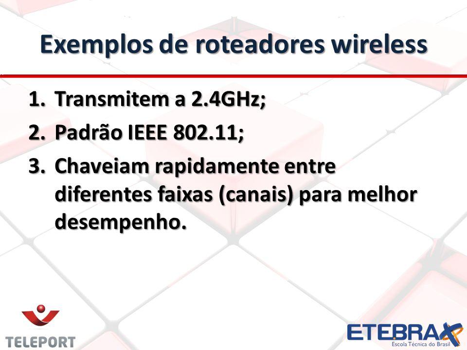Exemplos de roteadores wireless 1.Transmitem a 2.4GHz; 2.Padrão IEEE 802.11; 3.Chaveiam rapidamente entre diferentes faixas (canais) para melhor desem