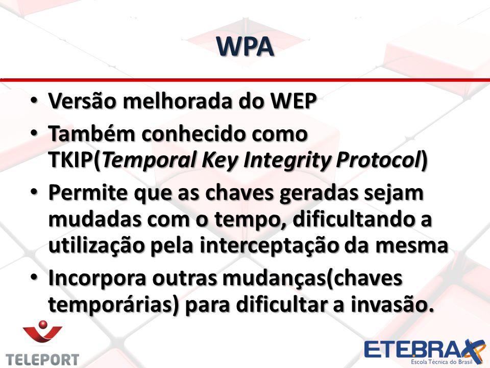 WPA Versão melhorada do WEP Versão melhorada do WEP Também conhecido como TKIP(Temporal Key Integrity Protocol) Também conhecido como TKIP(Temporal Ke