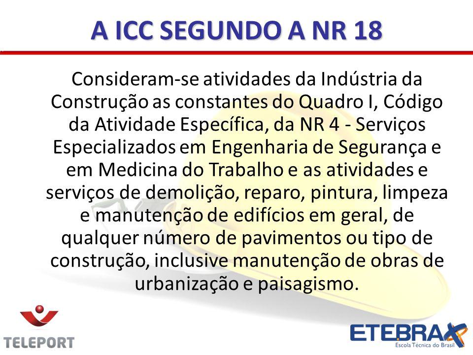 A ICC SEGUNDO A NR 18 Consideram-se atividades da Indústria da Construção asconstantes do Quadro I, Código da Atividade Específica, da NR 4 - Serviços