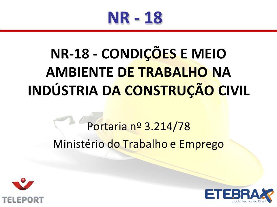 NR-18 - CONDIÇÕES E MEIO AMBIENTE DE TRABALHO NA INDÚSTRIA DA CONSTRUÇÃO CIVIL Portaria nº 3.214/78 Ministério do Trabalho e Emprego NR - 18