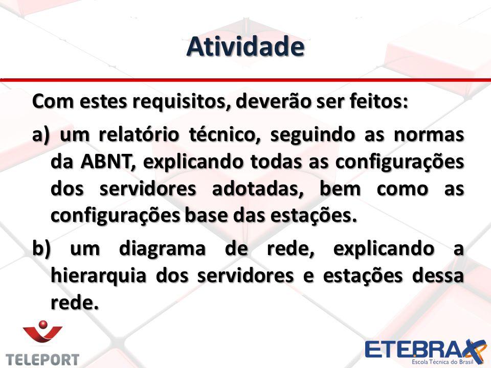 Atividade Com estes requisitos, deverão ser feitos: a) um relatório técnico, seguindo as normas da ABNT, explicando todas as configurações dos servidores adotadas, bem como as configurações base das estações.