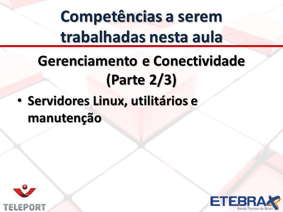Competências a serem trabalhadas nesta aula Gerenciamento e Conectividade (Parte 2/3) Servidores Linux, utilitários e manutenção Servidores Linux, uti