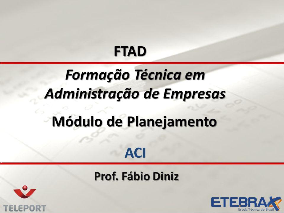 Formação Técnica em Administração de Empresas ACI Prof. Fábio Diniz FTAD Módulo de Planejamento