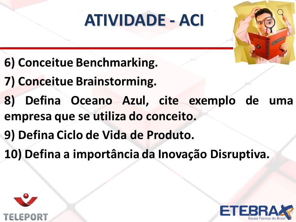 ATIVIDADE - ACI 6) Conceitue Benchmarking. 7) Conceitue Brainstorming. 8) Defina Oceano Azul, cite exemplo de uma empresa que se utiliza do conceito.