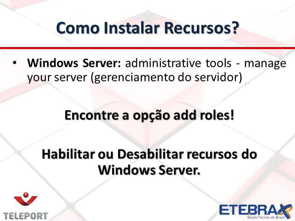 Como Instalar Recursos? Windows Server: administrative tools - manage your server (gerenciamento do servidor) Encontre a opção add roles! Habilitar ou